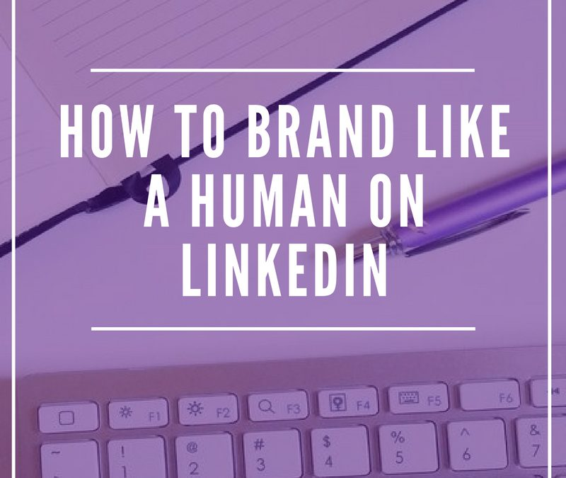 How to Brand Like a Human on LinkedIn