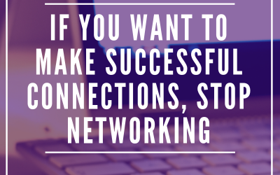 If You Want to Make Successful Connections, Stop Networking