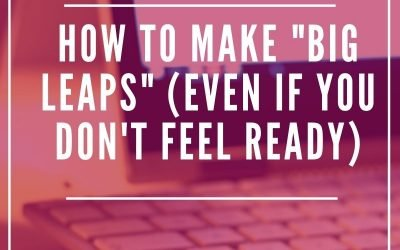 """How to make """"big leaps"""" (even if you don't feel ready)"""